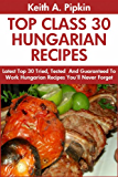 Top 30 Proven and Tested HUNGARIAN Recipes For Every Member of The Family: Tried and Guaranteed To Work Top Class, Most-Wanted And Delicious Hungarian Recipes You Will Never Ever Forget