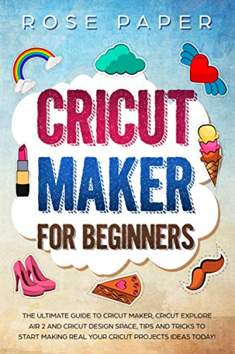 Cricut Maker for Beginners: The Ultimate Guide to Cricut Maker, Cricut Explore Air 2 and Cricut Design Space, Tips and Tricks to Start Making Real your Cricut Projects Ideas Today!