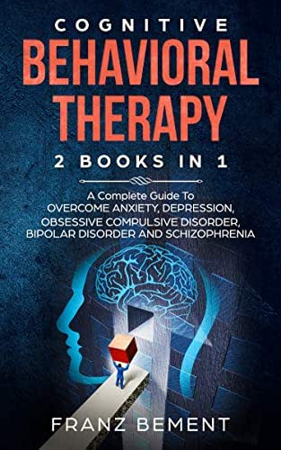 COGNITIVE BEHAVIORAL THERAPY: 2 BOOKS IN 1:  A Complete Guide to Overcome Anxiety, Depression, Obsessive Compulsive Disorder, Bipolar Disorder and Schizophrenia
