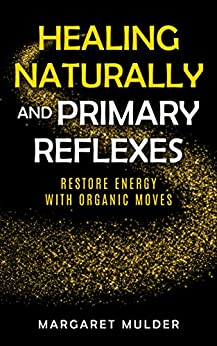 Healing Naturally and Primary Reflexes: Restore energy with organic moves by [Mulder, Margaret]