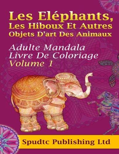 Les Eléphants, Les Hiboux Et Autres Objets D'art Des Animaux: Adulte Mandala Livre De Coloriage Volume 1 French Edition