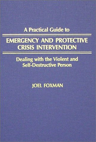 A Practical Guide to Emergency and Protective Crisis Intervention: Dealing With the Violent and Self-Destructive Person