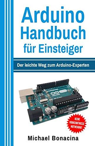 Arduino Handbuch für Einsteiger: Der leichte Weg zum Arduino-Experten Taschenbuch – 14. April 2017 Michael Bonacina 1544255497 Computers / Microprocessors