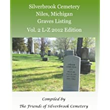 Silverbrook Cemetery Niles, Michigan Graves Listing Vol. 2 L-Z 2012 Edition: Compiled by The Friends of Silverbrook Cemetery
