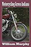 Motorcycling Across Indiana, William M. Murphy, 1933926058