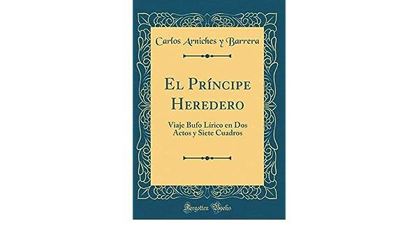 El Príncipe Heredero: Viaje Bufo Lírico en Dos Actos y Siete Cuadros (Classic Reprint) (Spanish Edition): Carlos Arniches y Barrera: 9780267616534: ...