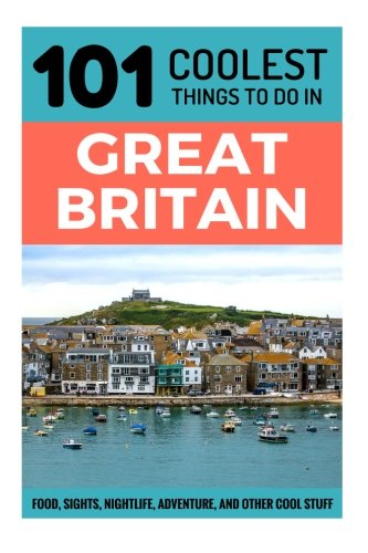 Great Britain Travel Guide: 101 Coolest Things to Do in Great Britain (UK Travel Guide, England Travel Guide, Wales Travel Guide, Scotland Travel Guide, Travel to Britain)