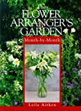 The Flower Arranger's Garden Month-by-Month, Leila Aitken, 0715307096