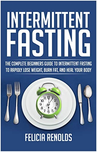 Intermittent Fasting: The Complete Beginners Guide to Intermittent Fasting to Rapidly Lose Weight, Burn Fat, and Heal Your Body