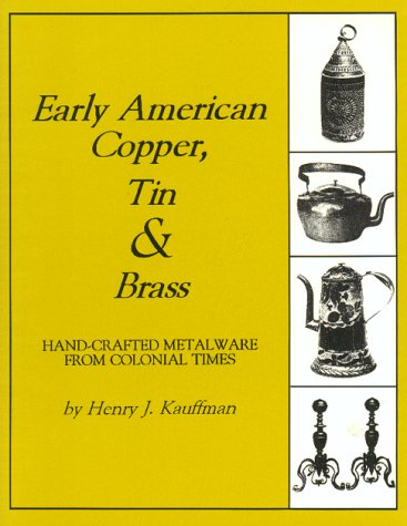 Early American Copper, Tin and Brass: Hand-Crafted Metalware from Colonial Times (Henry Kauffman Collection)