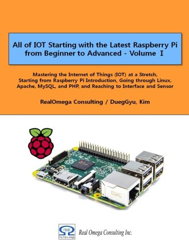 All of IOT Starting with the Latest Raspberry Pi  from Beginner to Advanced - Volume 1: Mastering the Internet of Things (IOT) at a Stretch, Starting ... and PHP, and Reaching to Interface and Sensor