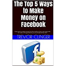 The Top 5 Ways to Make Money on Facebook: If you want to makey money from the comfort of your own home, why not make it through website you are already familiar with?