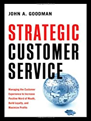 Strategic Customer Service: Managing the Customer Experience to Increase Positive Word of Mouth, Build Loyalty, and Maximize Pro