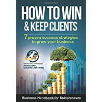 How To Win And Keep Clients: 7 Proven Success Strategies To Grow Your Business