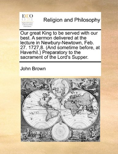 Our great King to be served with our best. A sermon delivered at the lecture in Newbury-Newtown, Feb. 27. 1727,8. (And sometime before, at Haverhil.) Preparatory to the sacrament of the Lord's Supper. pdf