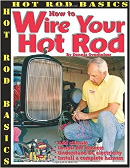 how to wire your hot rod hot rod basics dennis overholser how to wire your hot rod hot rod basics dennis overholser 9781929133307 amazon com books