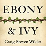 Ebony and Ivy: Race, Slavery, and the Troubled History of America's Universities | Craig Steven Wilder
