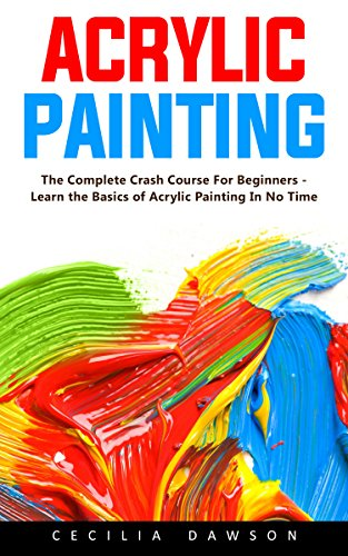 Download PDF Acrylic Painting - The Complete Crash Course For Beginners - Learn the Basics of Acrylic Painting In No Time!