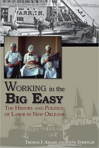Working in the Big Easy: The History and Politics of Labor in New Orleans by Thomas J. Adams (2014-07-01)
