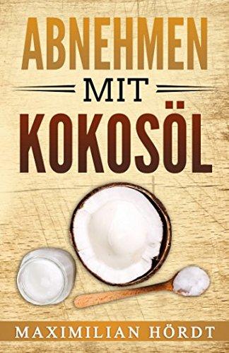 Abnehmen mit Kokosöl: (inkl. Abnehmrezepte)