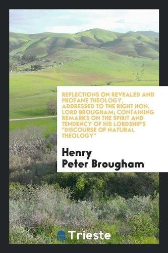 Reflections on Revealed and Profane Theology, Addressed to the Right Hon. Lord Brougham; Containing Remarks on the Spirit and Tendency of His Lordship's Discourse of Natural Theology