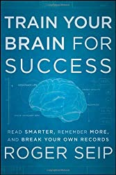 Train Your Brain for Success: Read Smarter, Remember More, and Break Your Own Records by Roger Seip (26-Jul-2012) Hardcover