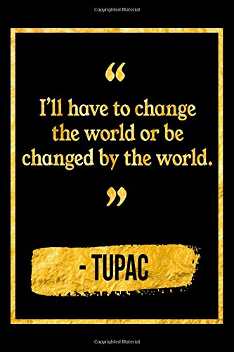 I'll Have To Change The World Or Be Changed By The World: Black and Gold Tupac Shakur Quote Notebook