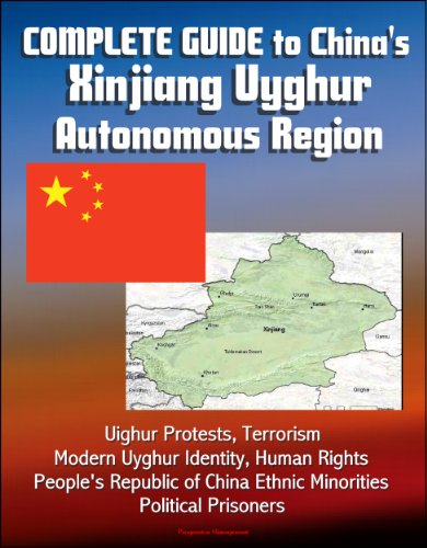 Complete Guide to China's Xinjiang Uyghur Autonomous Region, Uighur Protests, Terrorism, Modern Uyghur Identity, Human Rights, People's Republic of China Ethnic Minorities, Political Prisoners (Uighurs China)