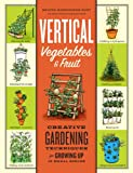 img - for Vertical Vegetables & Fruit: Creative Gardening Techniques for Growing Up in Small Spaces book / textbook / text book