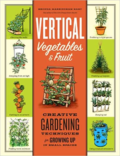 Vertical Vegetables & Fruit: Creative Gardening Techniques for Growing Up in Small Spaces by Rhonda Massingham Hart