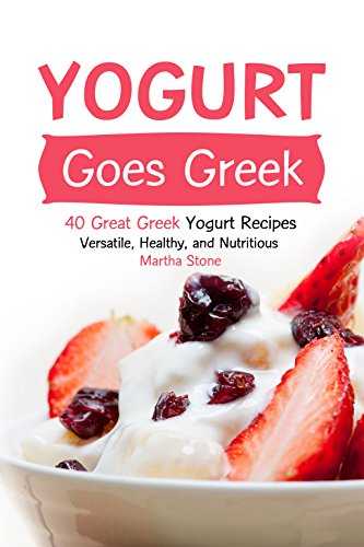 Yogurt Goes Greek: 40 Great Greek Yogurt Recipes – Versatile, Healthy, and Nutritious by Martha Stone