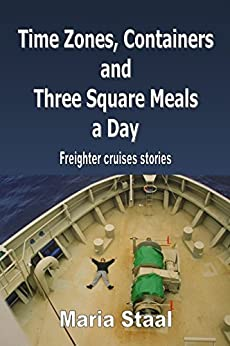 Time Zones, Containers and Three Square Meals a Day: Freighter cruises stories (English Edition) por [Staal, Maria]