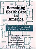 Remaking Health Care in America: Building Organized Delivery Systems