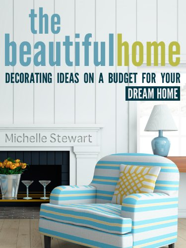 The Beautiful Home: Decorating Ideas on a Budget for Your Dream Home (Decorating House Ideas)