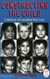 Constructing the Child : A History of Canadian Day Care, Varga, Donna, 1550285408