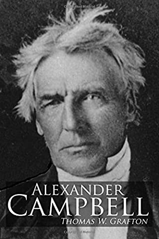Alexander Campbell: Leader of the Great Reformation of the Nineteenth Century (The Restoration Movement (Alexander Campbell)