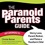 The Paranoid Parents Guide: Worry Less, Parent Better, and Raise a Resilient Child | Christie Barnes