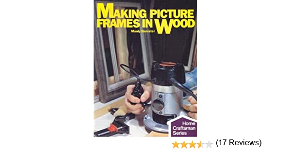 making picture frames in wood home craftsman manly banister 9780806975429 amazoncom books