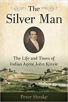 The Silver Man: The Life and Times of Indian Agent John Kinzie