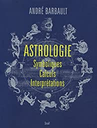 Astrologie : Symboliques - Calculs - Interprétations par André Barbault