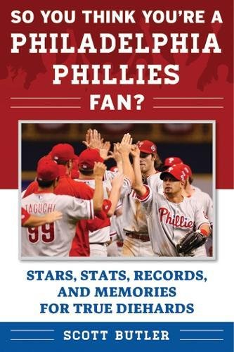 So You Think You're a Philadelphia Phillies Fan?: Stars, Stats, Records, and Memories for True Diehards (So You Think You're a Team (Philadelphia Phillies Baseball History)