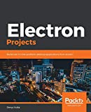 Electron Projects: Build over 9 cross-platform desktop applications from scratch