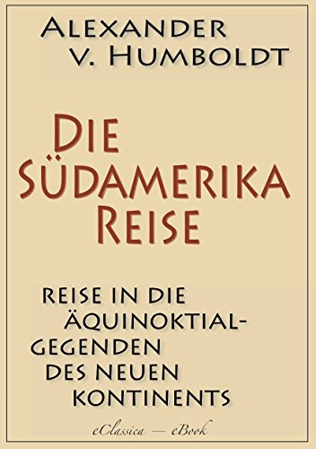 Reise in die Aequinoctial-Gegenden des neuen Continents (Complete) (German Edition)