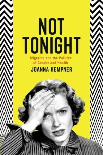 Not Tonight: Migraine and the Politics of Gender and Health Paperback – October 8, 2014 Joanna Kempner University of Chicago Press 022617915X Gender Studies