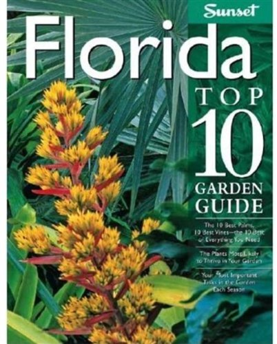 Florida Top 10 Garden Guide: The 10 Best Palms, 10 Best Vines--the 10 Best of Everything You Need - The Plants Most Likely to Thrive in Your Garden - ... Important Tasks in the Garden Each Season