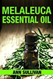 Melaleuca Essential Oil: Uses, Studies, Benefits, Applications & Recipes(Aka Tea Tree Oil) (Wellness Research Series Book 12)