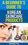Skin Care: A Beginner's Guide To Korean Skin Care Products: A Must Read Book For Beginner To Korean Beauty Products (Skin Care tips, Skin Care products ... secrets, skin care tips, skin care recipes)