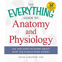 The Everything Guide to Anatomy and Physiology: All You Need to Know about How the Human Body Works (Everything®)