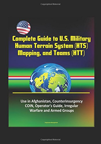 Complete Guide to U.S. Military Human Terrain System (HTS), Mapping, and Teams (HTT) - Use in Afghanistan, Counterinsurgency, COIN, Operator's Guide, Irregular Warfare and Armed Groups