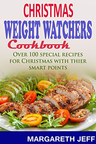 Christmas Weigth Watchers Cookbook: Over 100 Special Recipes for Christmas and Their Smart Points by Margareth Jeff